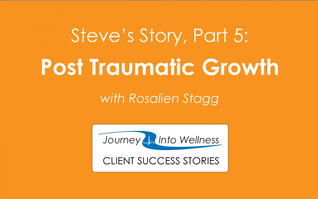 Steve completes his story in Part 5, Post Traumatic Growth, with Rosalien Stagg.