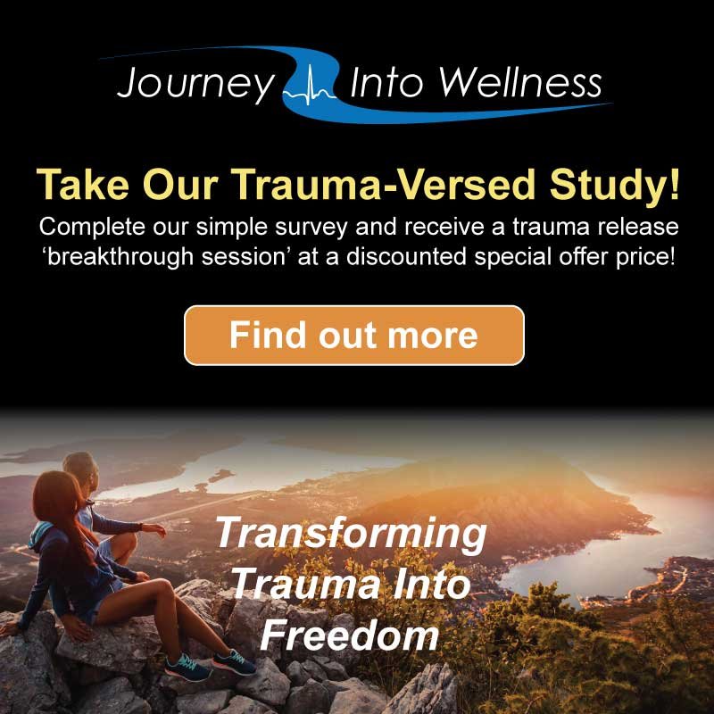 The Trauma Versed Study Journey Into Wellness Inc.  Complete our simple survey and receive a trauma release 'breakthrough session' at a deeply discounted special offer price!